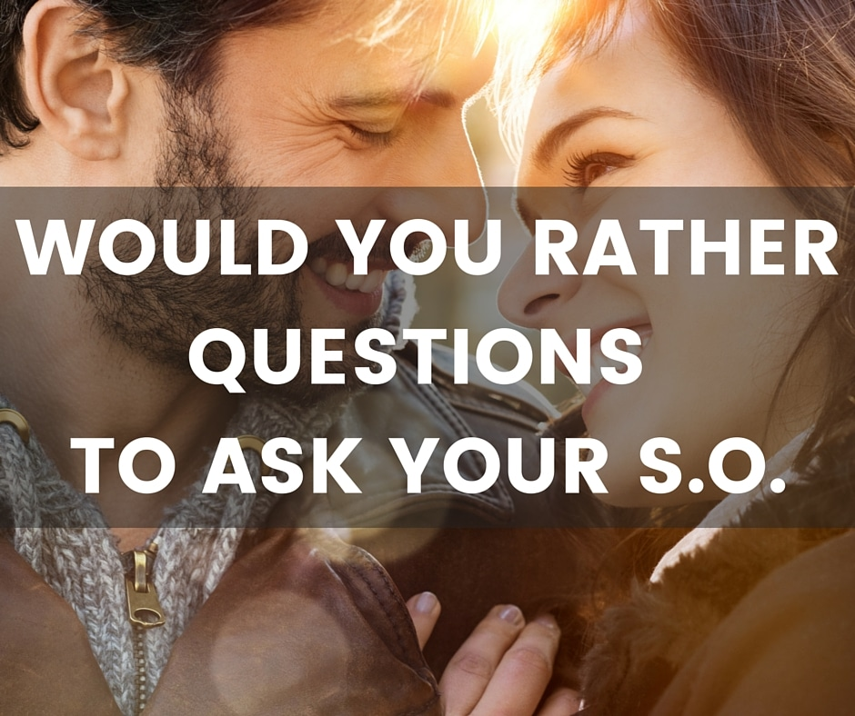 would you rather questions to ask your boyfriend or girlfriend