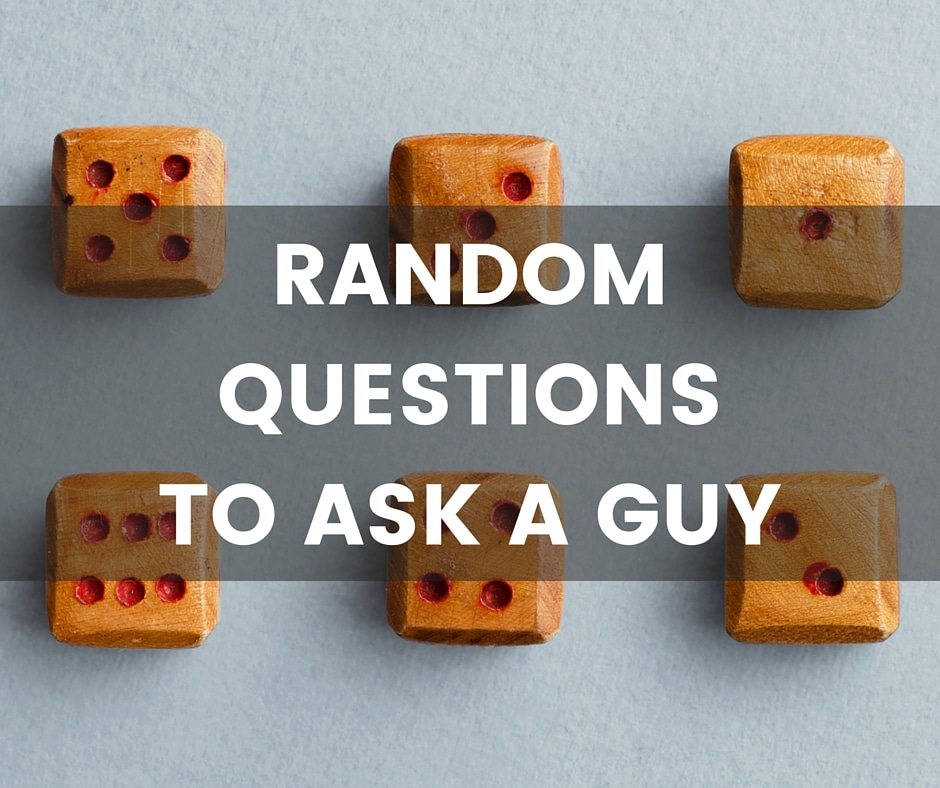 Really Random Questions to Ask a Guy - Questions you