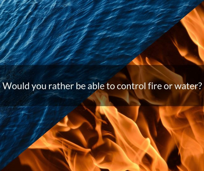 Would you rather be able to control fire or water?