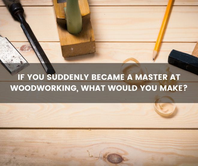 If you suddenly became a master at woodworking, what would you make?